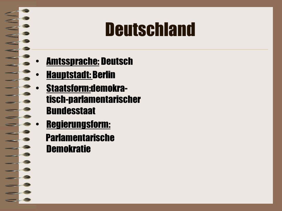 Deutschland Amtssprache: Deutsch Hauptstadt: Berlin Staatsform:demokra- tisch-parlamentarischer Bundesstaat Regierungsform: Parlamentarische Demokrati