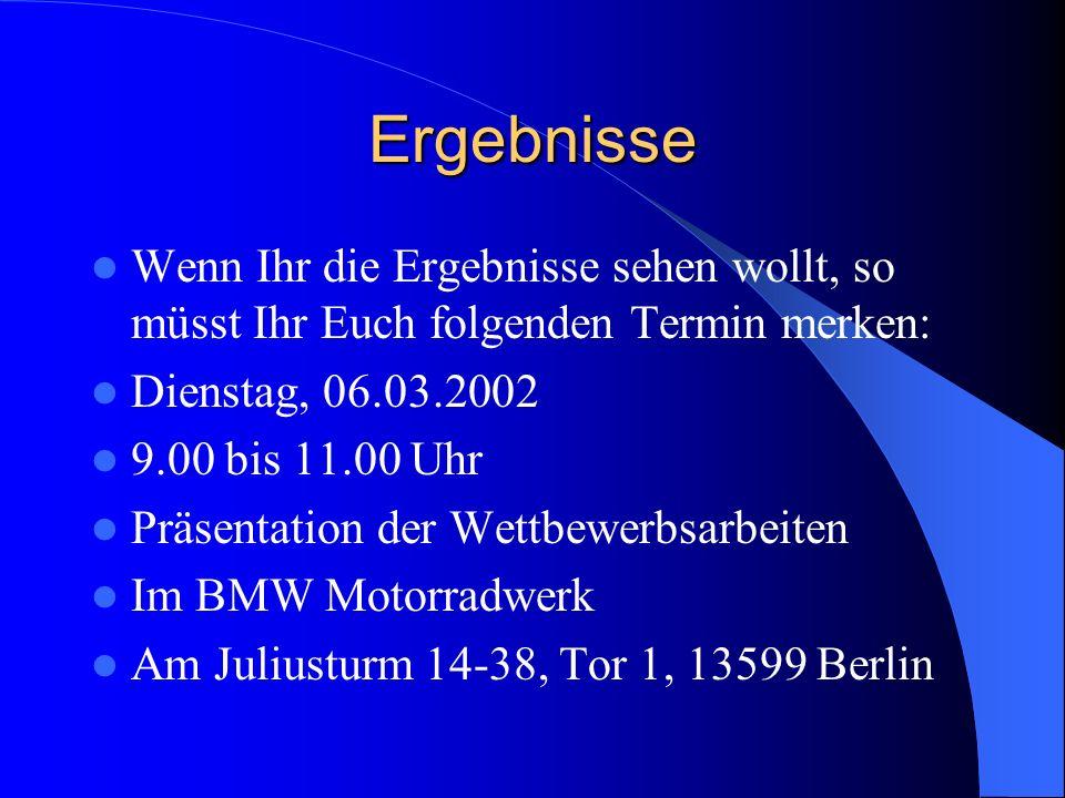 Ergebnisse Wenn Ihr die Ergebnisse sehen wollt, so müsst Ihr Euch folgenden Termin merken: Dienstag, 06.03.2002 9.00 bis 11.00 Uhr Präsentation der Wettbewerbsarbeiten Im BMW Motorradwerk Am Juliusturm 14-38, Tor 1, 13599 Berlin