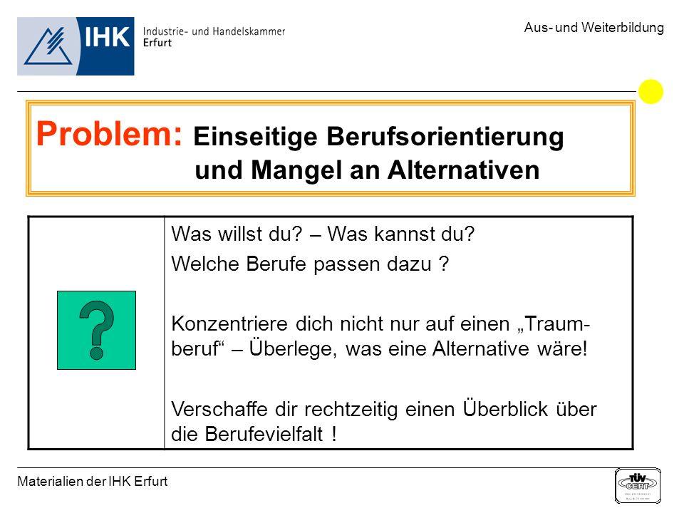 Materialien der IHK Erfurt Aus- und Weiterbildung Problem: Einseitige Berufsorientierung und Mangel an Alternativen Was willst du? – Was kannst du? We