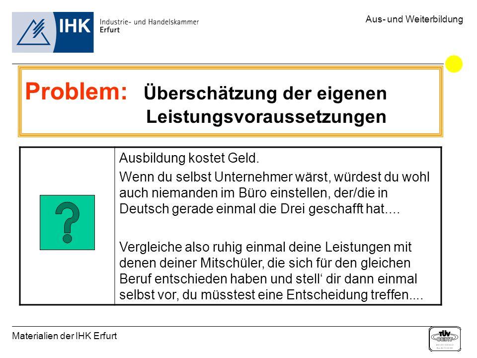 Materialien der IHK Erfurt Aus- und Weiterbildung Problem: Überschätzung der eigenen Leistungsvoraussetzungen Ausbildung kostet Geld. Wenn du selbst U