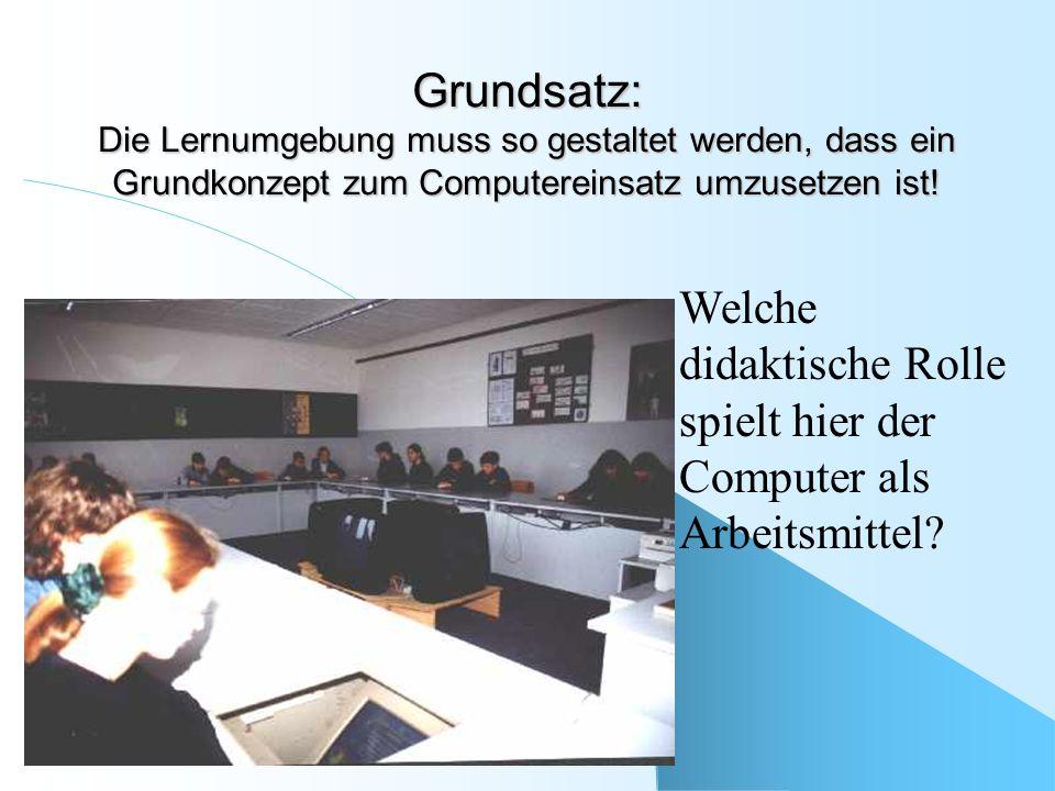 Grundsatz: Die Lernumgebung muss so gestaltet werden, dass ein Grundkonzept zum Computereinsatz umzusetzen ist! Welche didaktische Rolle spielt hier d