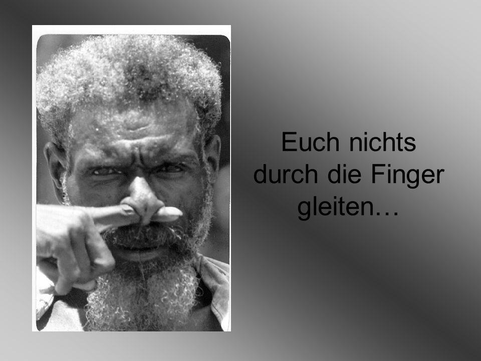 Euch nichts durch die Finger gleiten…