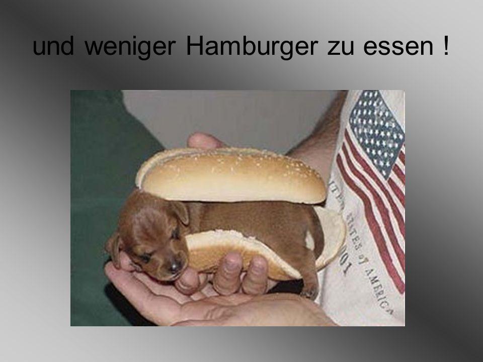 und weniger Hamburger zu essen !