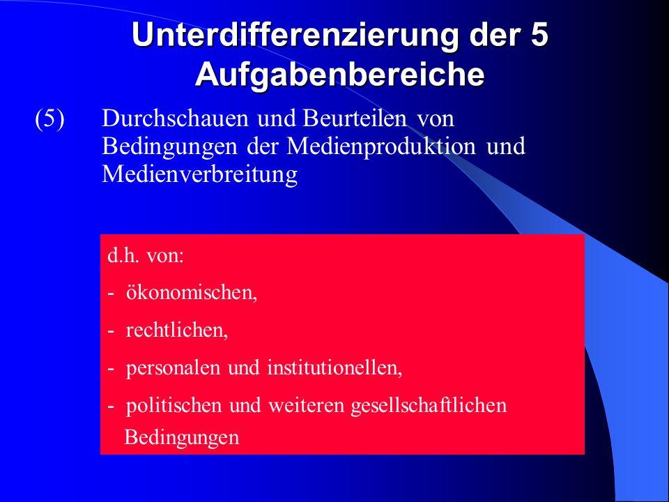 Unterdifferenzierung der 5 Aufgabenbereiche (5)Durchschauen und Beurteilen von Bedingungen der Medienproduktion und Medienverbreitung d.h.
