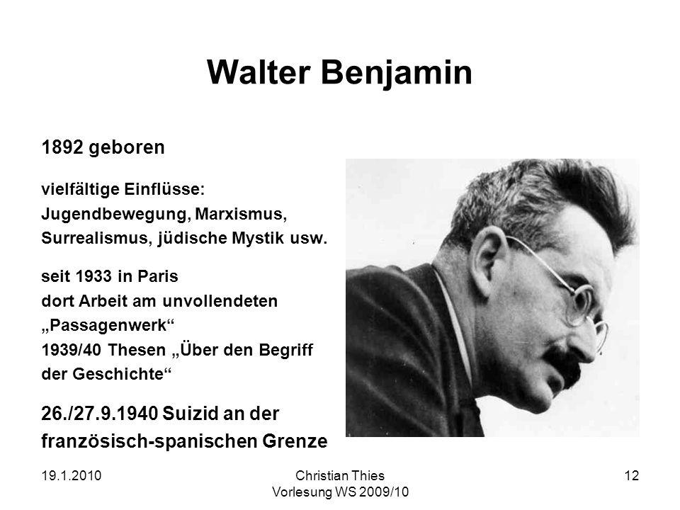 19.1.2010Christian Thies Vorlesung WS 2009/10 12 Walter Benjamin 1892 geboren vielfältige Einflüsse: Jugendbewegung, Marxismus, Surrealismus, jüdische