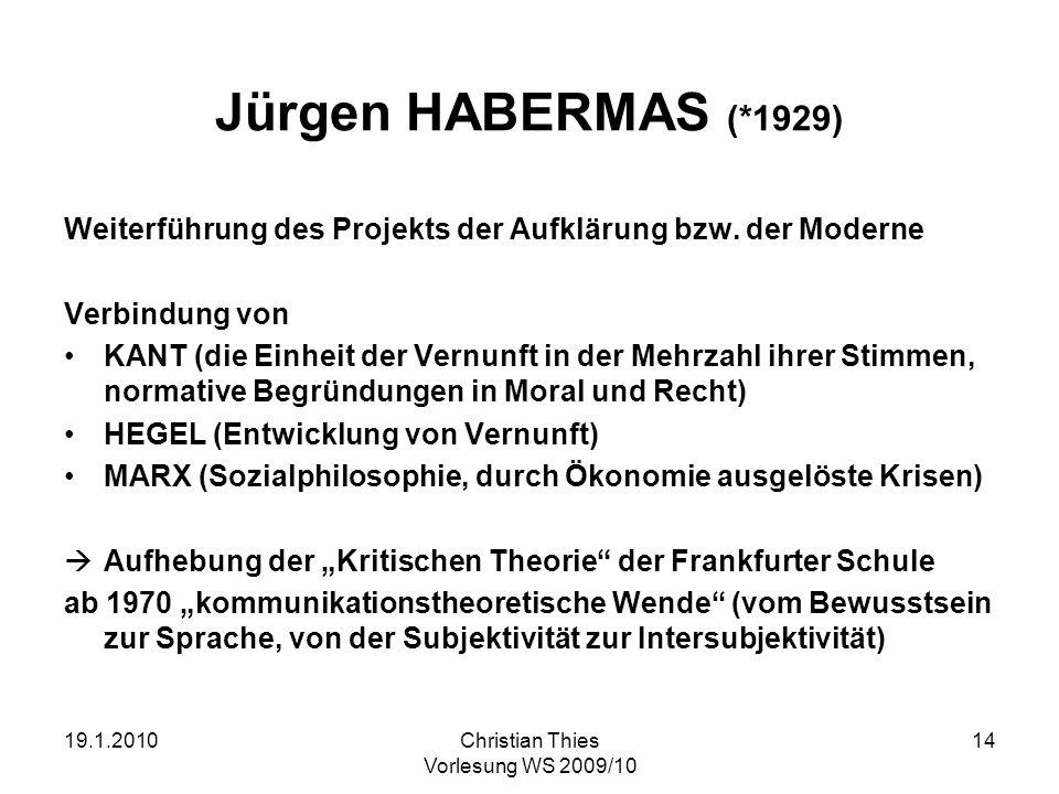19.1.2010Christian Thies Vorlesung WS 2009/10 14 Jürgen HABERMAS (*1929) Weiterführung des Projekts der Aufklärung bzw. der Moderne Verbindung von KAN
