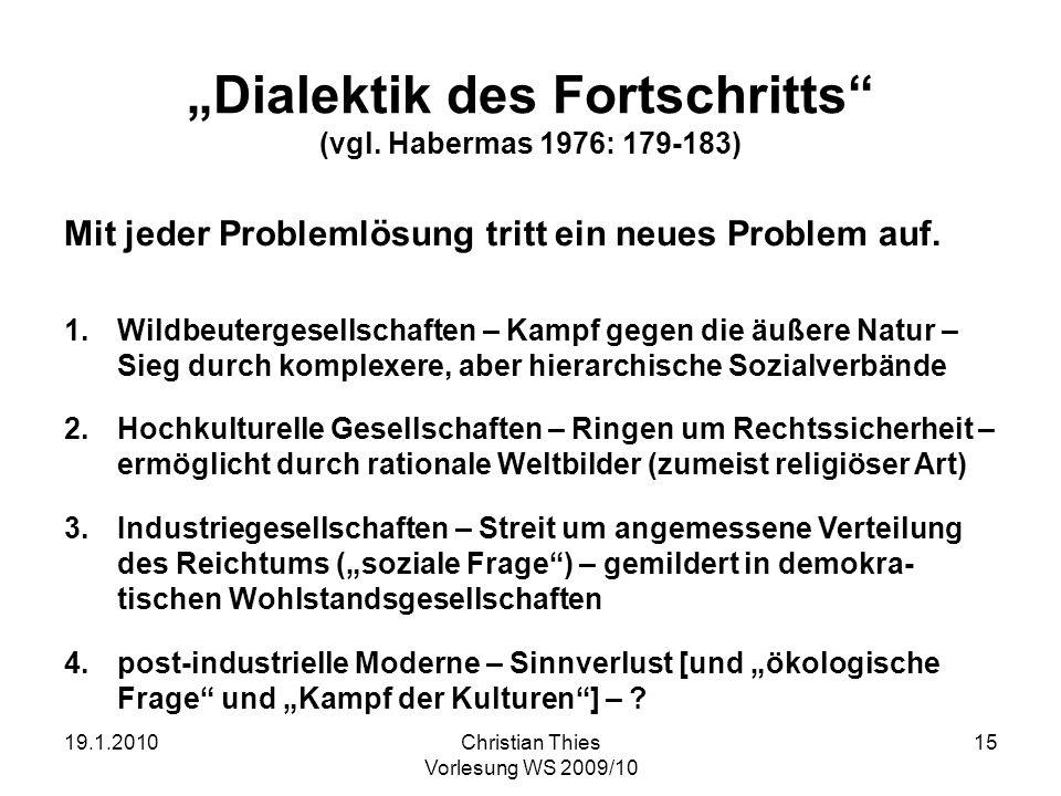 19.1.2010Christian Thies Vorlesung WS 2009/10 15 Dialektik des Fortschritts (vgl. Habermas 1976: 179-183) Mit jeder Problemlösung tritt ein neues Prob