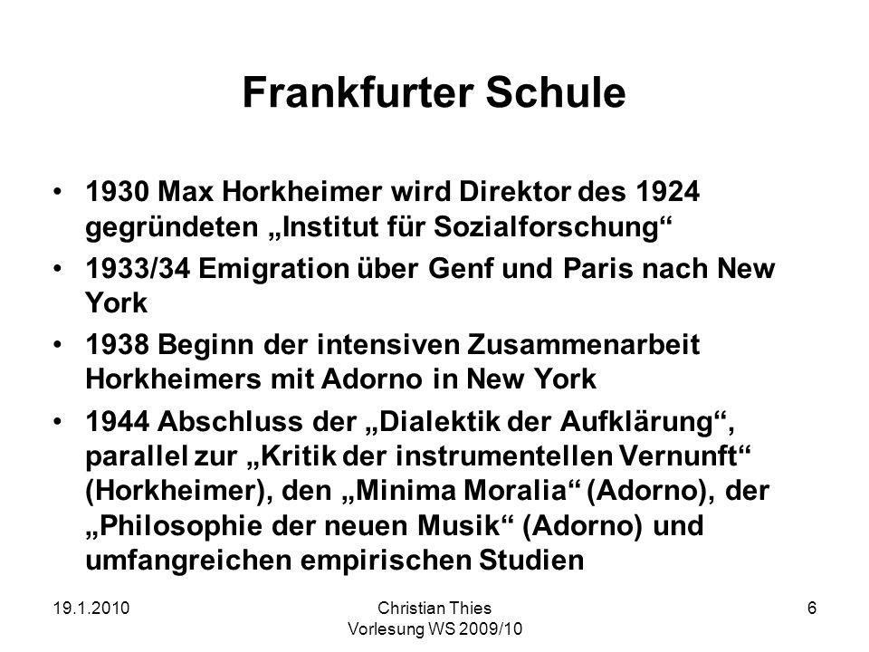 19.1.2010Christian Thies Vorlesung WS 2009/10 6 Frankfurter Schule 1930 Max Horkheimer wird Direktor des 1924 gegründeten Institut für Sozialforschung