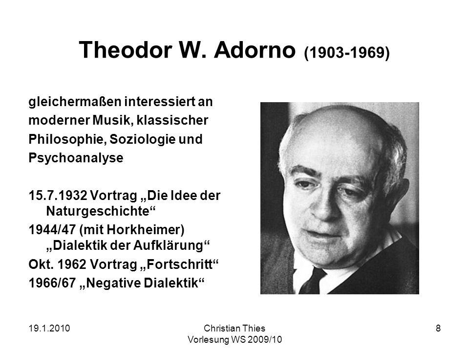 19.1.2010Christian Thies Vorlesung WS 2009/10 8 Theodor W. Adorno (1903-1969) gleichermaßen interessiert an moderner Musik, klassischer Philosophie, S