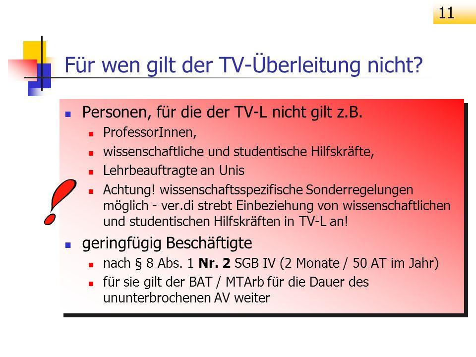 11 Für wen gilt der TV-Überleitung nicht? Personen, für die der TV-L nicht gilt z.B. ProfessorInnen, wissenschaftliche und studentische Hilfskräfte, L