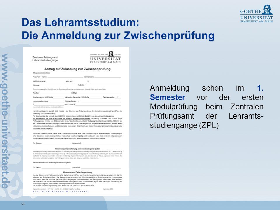 25 Das Lehramtsstudium: Die Anmeldung zur Zwischenprüfung Anmeldung schon im 1. Semester vor der ersten Modulprüfung beim Zentralen Prüfungsamt der Le