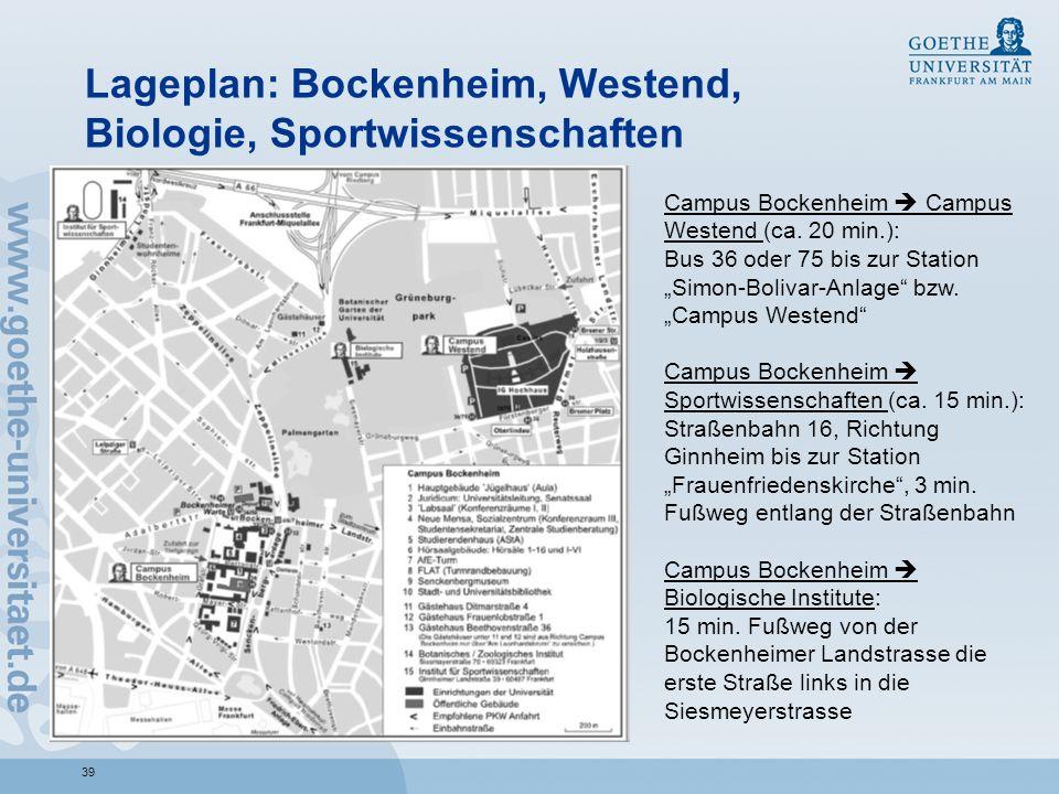 39 Lageplan: Bockenheim, Westend, Biologie, Sportwissenschaften Campus Bockenheim Campus Westend (ca. 20 min.): Bus 36 oder 75 bis zur Station Simon-B