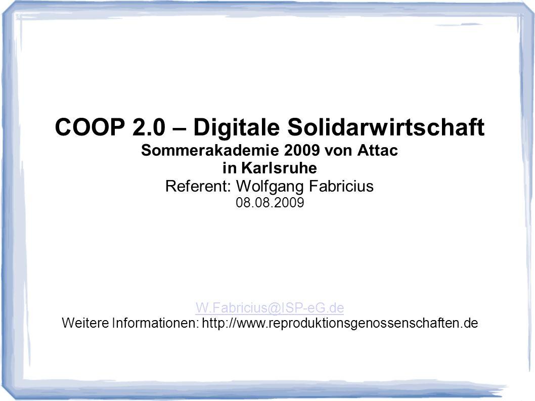 COOP 2.0 – Digitale Solidarwirtschaft Sommerakademie 2009 von Attac in Karlsruhe Referent: Wolfgang Fabricius 08.08.2009 W.Fabricius@ISP-eG.de Weitere Informationen: http://www.reproduktionsgenossenschaften.de