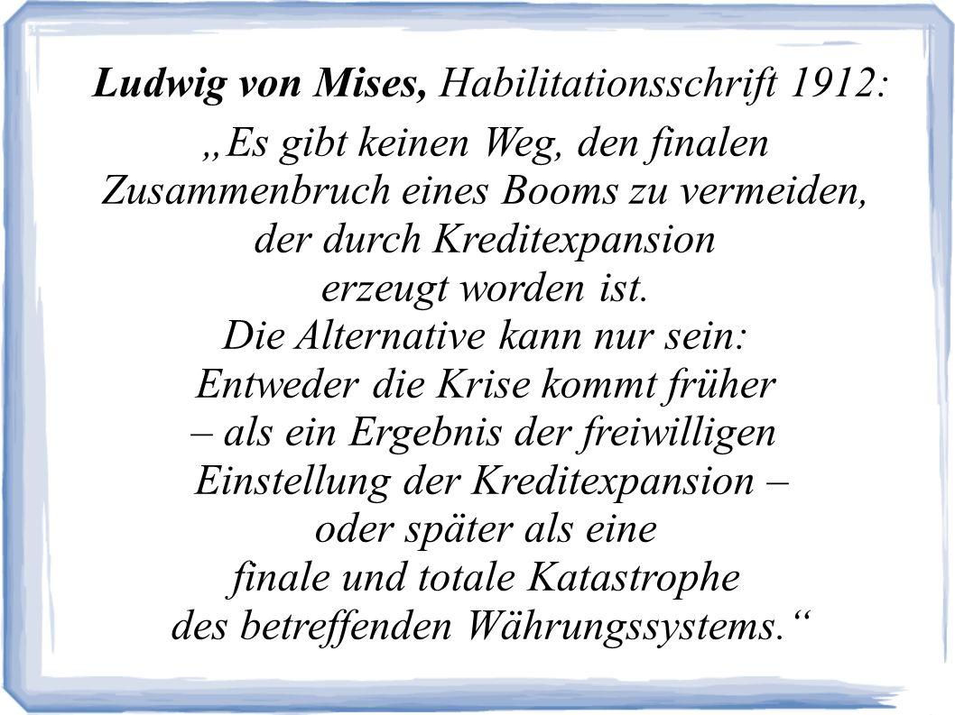 Ludwig von Mises, Habilitationsschrift 1912: Es gibt keinen Weg, den finalen Zusammenbruch eines Booms zu vermeiden, der durch Kreditexpansion erzeugt worden ist.