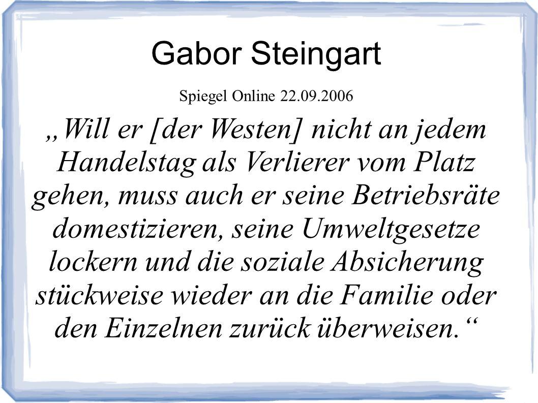 Gabor Steingart Spiegel Online 22.09.2006 Will er [der Westen] nicht an jedem Handelstag als Verlierer vom Platz gehen, muss auch er seine Betriebsräte domestizieren, seine Umweltgesetze lockern und die soziale Absicherung stückweise wieder an die Familie oder den Einzelnen zurück überweisen.