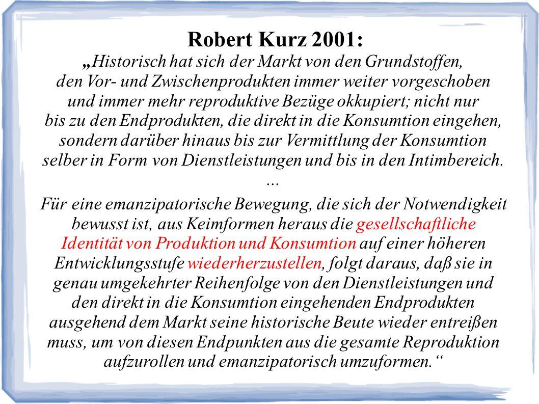 Robert Kurz 2001: Historisch hat sich der Markt von den Grundstoffen, den Vor- und Zwischenprodukten immer weiter vorgeschoben und immer mehr reproduktive Bezüge okkupiert; nicht nur bis zu den Endprodukten, die direkt in die Konsumtion eingehen, sondern darüber hinaus bis zur Vermittlung der Konsumtion selber in Form von Dienstleistungen und bis in den Intimbereich....