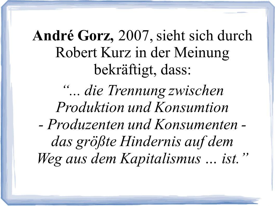 André Gorz, 2007, sieht sich durch Robert Kurz in der Meinung bekräftigt, dass:...