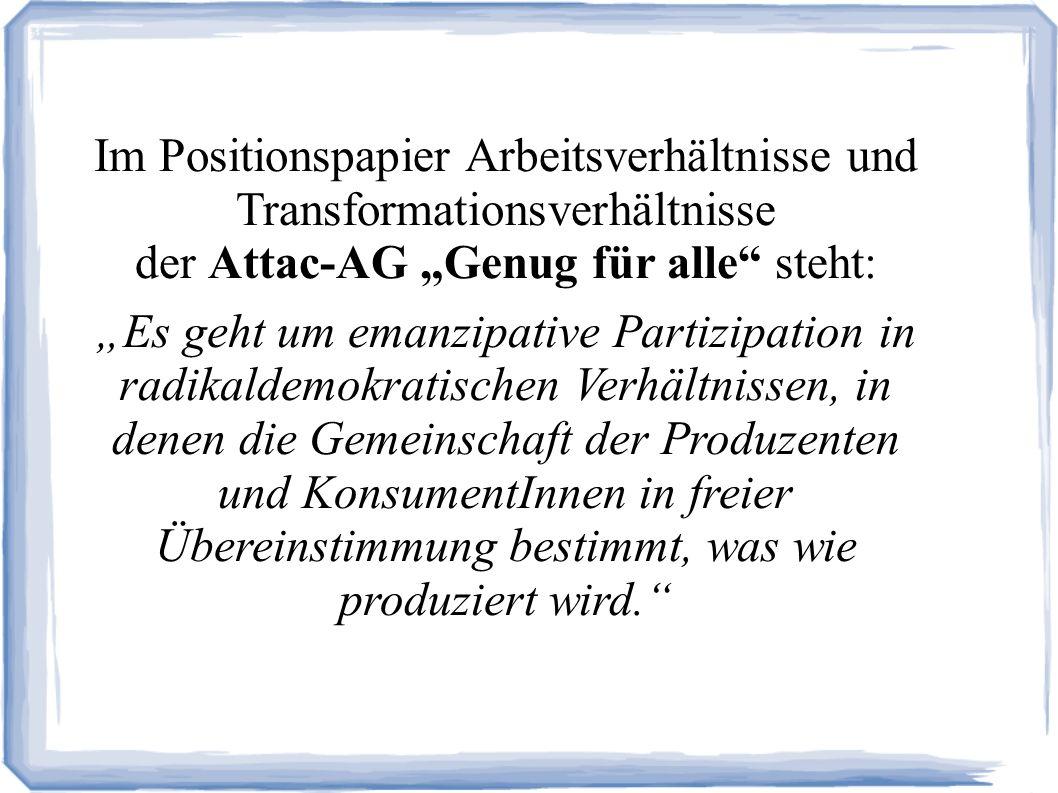 Im Positionspapier Arbeitsverhältnisse und Transformationsverhältnisse der Attac-AG Genug für alle steht: Es geht um emanzipative Partizipation in radikaldemokratischen Verhältnissen, in denen die Gemeinschaft der Produzenten und KonsumentInnen in freier Übereinstimmung bestimmt, was wie produziert wird.