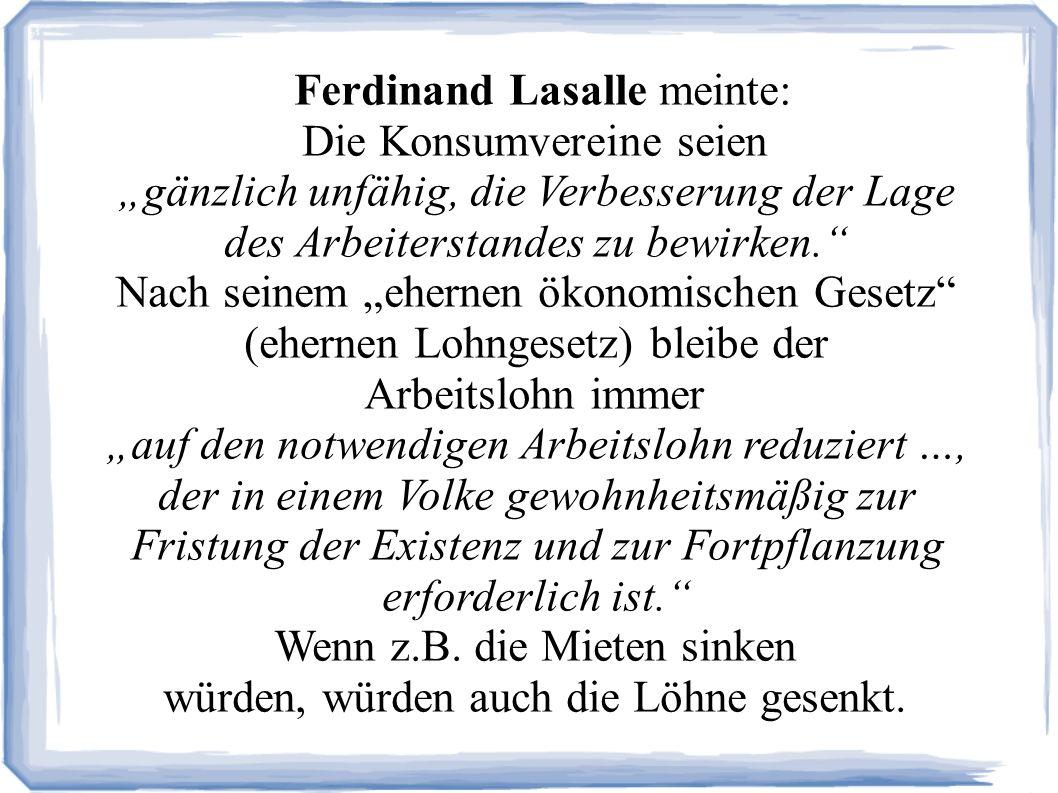 Ferdinand Lasalle meinte: Die Konsumvereine seien gänzlich unfähig, die Verbesserung der Lage des Arbeiterstandes zu bewirken.
