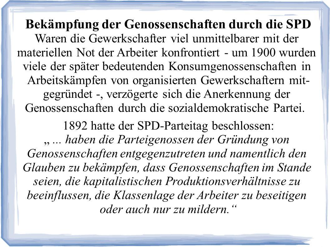 Bekämpfung der Genossenschaften durch die SPD Waren die Gewerkschafter viel unmittelbarer mit der materiellen Not der Arbeiter konfrontiert - um 1900 wurden viele der später bedeutenden Konsumgenossenschaften in Arbeitskämpfen von organisierten Gewerkschaftern mit- gegründet -, verzögerte sich die Anerkennung der Genossenschaften durch die sozialdemokratische Partei.