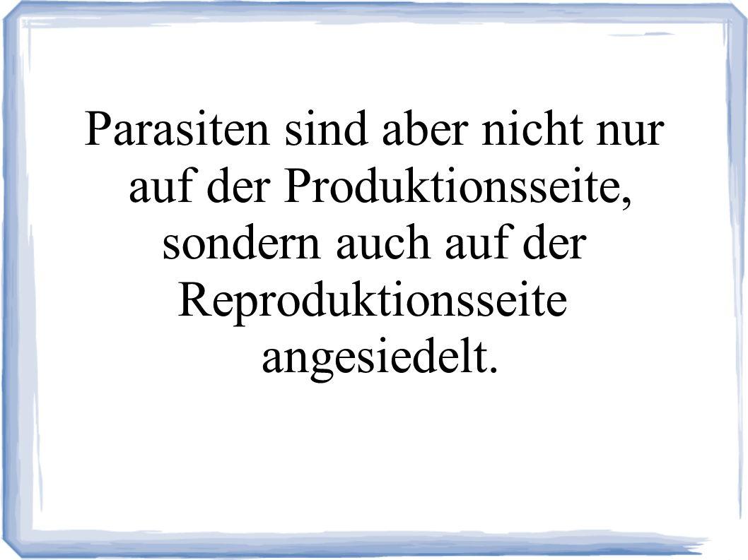Parasiten sind aber nicht nur auf der Produktionsseite, sondern auch auf der Reproduktionsseite angesiedelt.