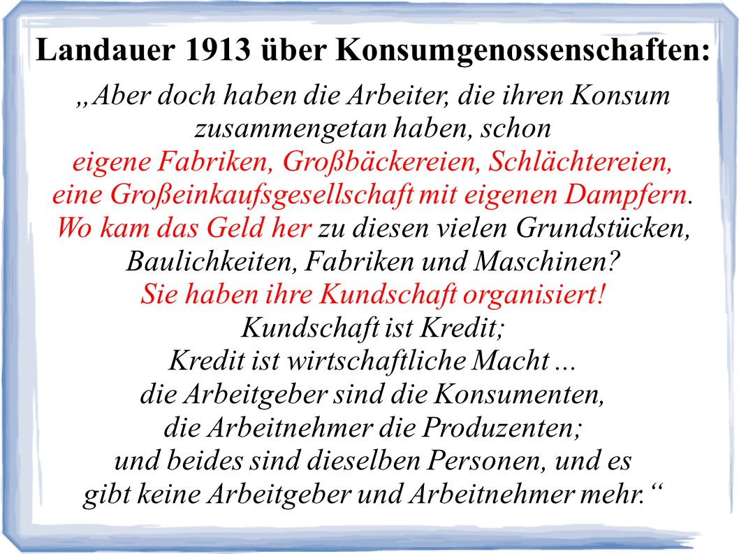 Landauer 1913 über Konsumgenossenschaften: Aber doch haben die Arbeiter, die ihren Konsum zusammengetan haben, schon eigene Fabriken, Großbäckereien, Schlächtereien, eine Großeinkaufsgesellschaft mit eigenen Dampfern.