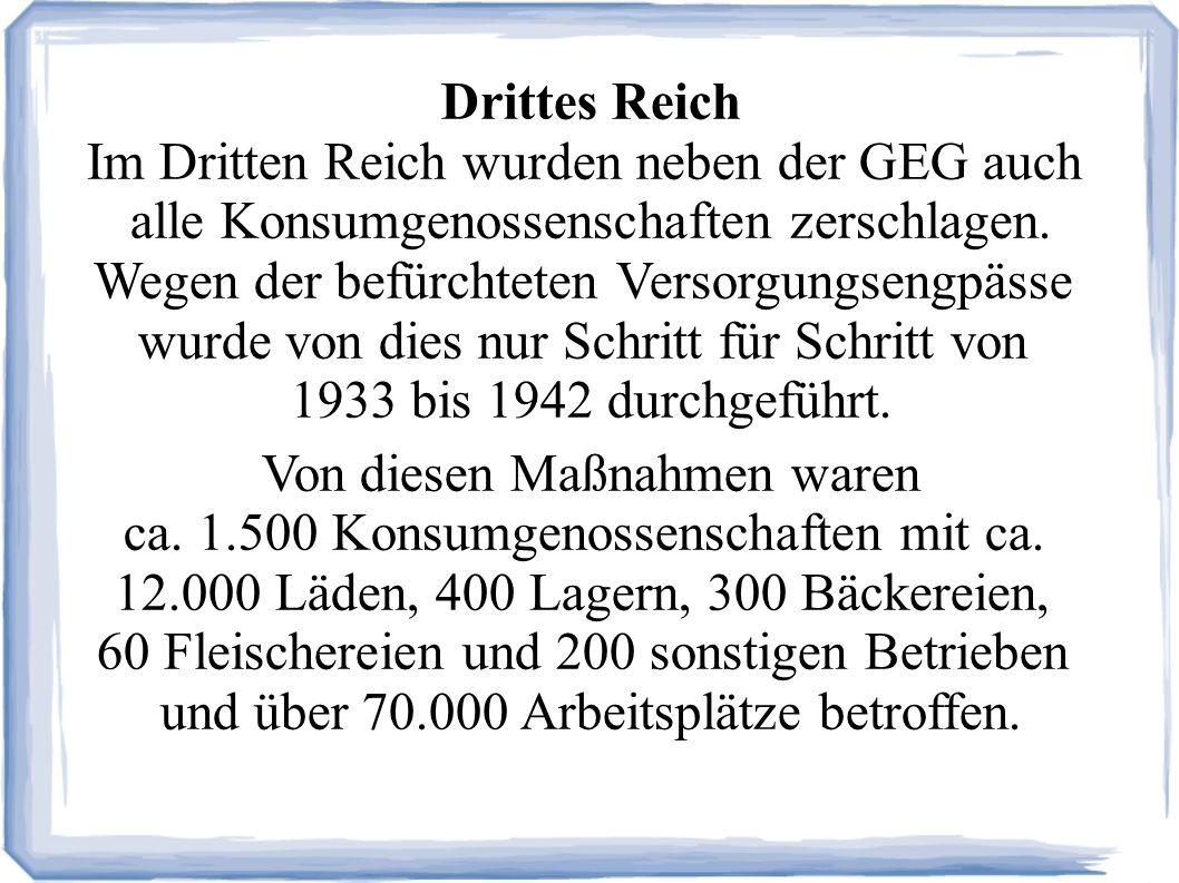 Drittes Reich Im Dritten Reich wurden neben der GEG auch alle Konsumgenossenschaften zerschlagen.