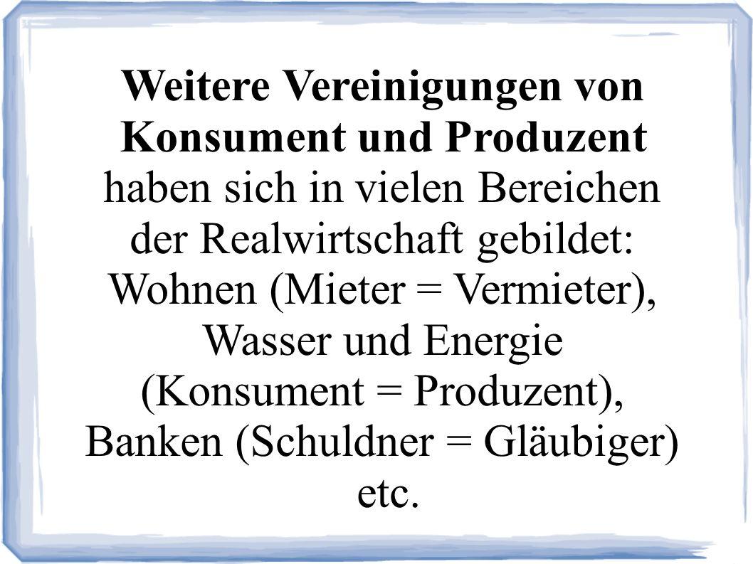 Weitere Vereinigungen von Konsument und Produzent haben sich in vielen Bereichen der Realwirtschaft gebildet: Wohnen (Mieter = Vermieter), Wasser und Energie (Konsument = Produzent), Banken (Schuldner = Gläubiger) etc.