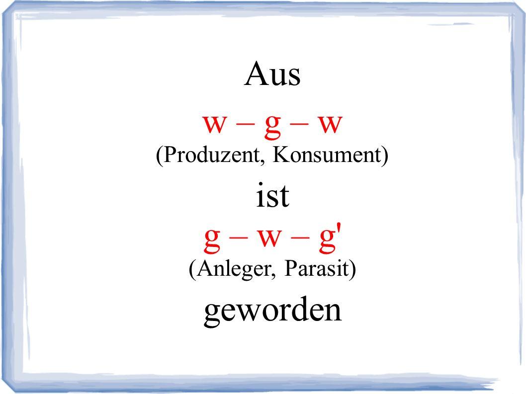 Aus w – g – w (Produzent, Konsument) ist g – w – g (Anleger, Parasit) geworden