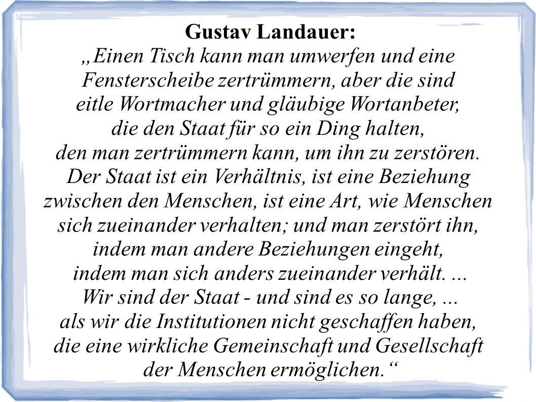 Gustav Landauer: Einen Tisch kann man umwerfen und eine Fensterscheibe zertrümmern, aber die sind eitle Wortmacher und gläubige Wortanbeter, die den Staat für so ein Ding halten, den man zertrümmern kann, um ihn zu zerstören.