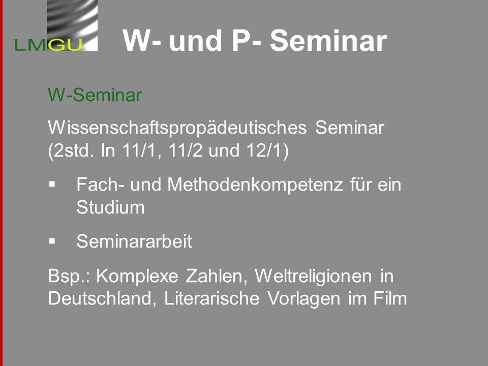 W- und P- Seminar W-Seminar Wissenschaftspropädeutisches Seminar (2std. In 11/1, 11/2 und 12/1) Fach- und Methodenkompetenz für ein Studium Seminararb