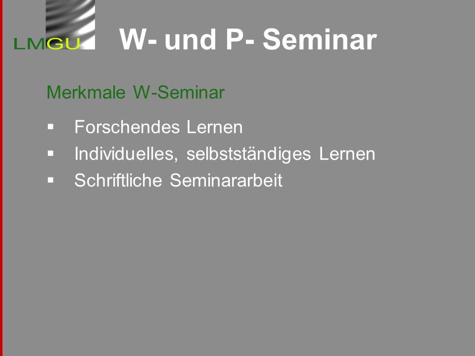 W- und P- Seminar Merkmale W-Seminar Forschendes Lernen Individuelles, selbstständiges Lernen Schriftliche Seminararbeit