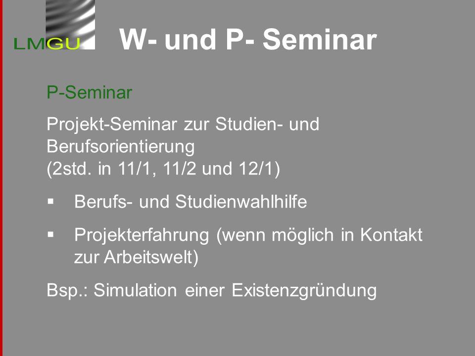 W- und P- Seminar P-Seminar Projekt-Seminar zur Studien- und Berufsorientierung (2std. in 11/1, 11/2 und 12/1) Berufs- und Studienwahlhilfe Projekterf