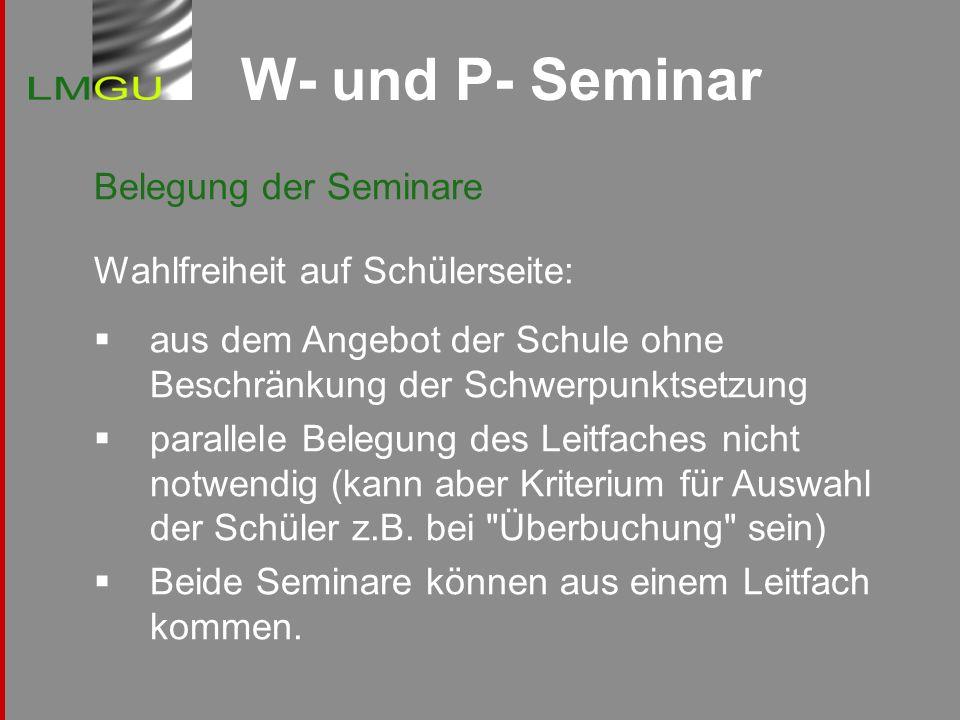 W- und P- Seminar Belegung der Seminare Wahlfreiheit auf Schülerseite: aus dem Angebot der Schule ohne Beschränkung der Schwerpunktsetzung parallele B