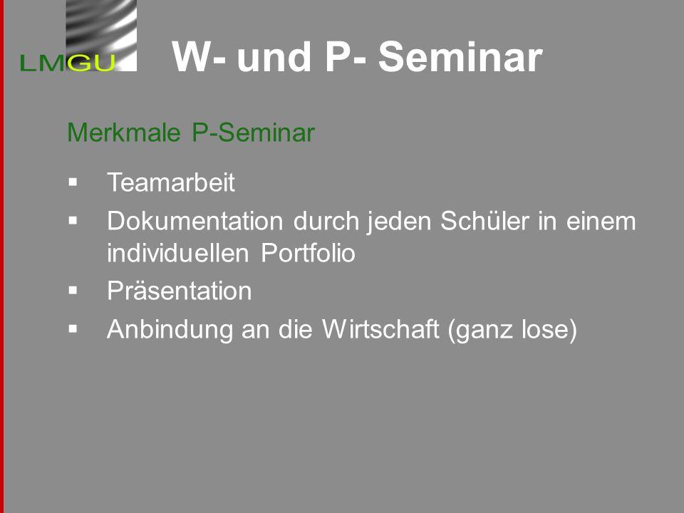 W- und P- Seminar Merkmale P-Seminar Teamarbeit Dokumentation durch jeden Schüler in einem individuellen Portfolio Präsentation Anbindung an die Wirts