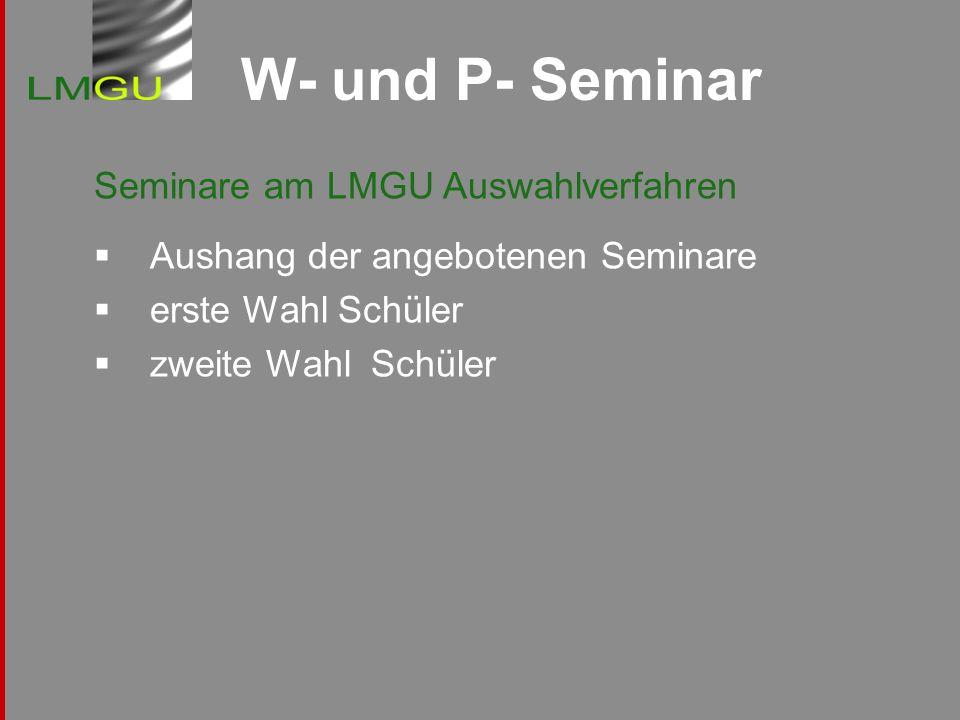 W- und P- Seminar Seminare am LMGU Auswahlverfahren Aushang der angebotenen Seminare erste Wahl Schüler zweite Wahl Schüler
