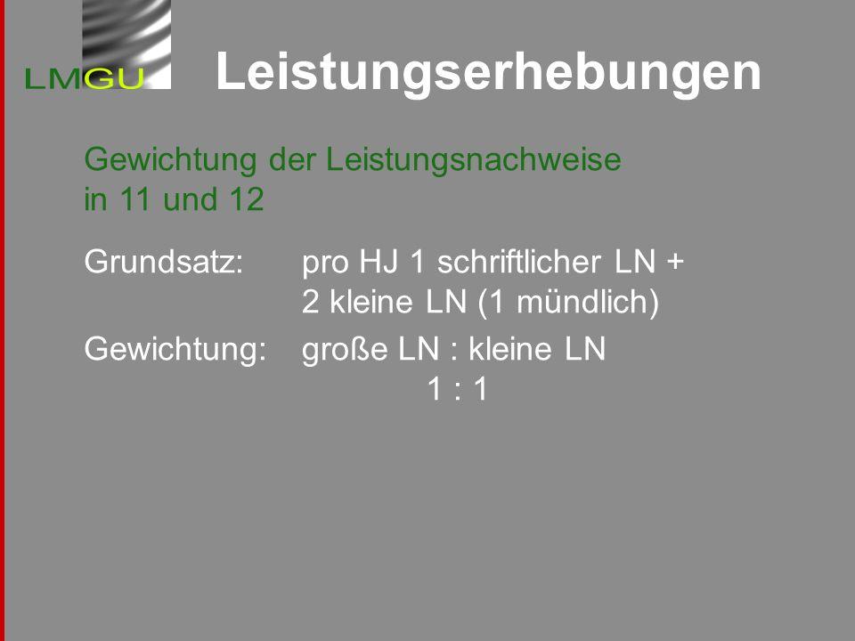 Leistungserhebungen Gewichtung der Leistungsnachweise in 11 und 12 Grundsatz: pro HJ 1 schriftlicher LN + 2 kleine LN (1 mündlich) Gewichtung:große LN