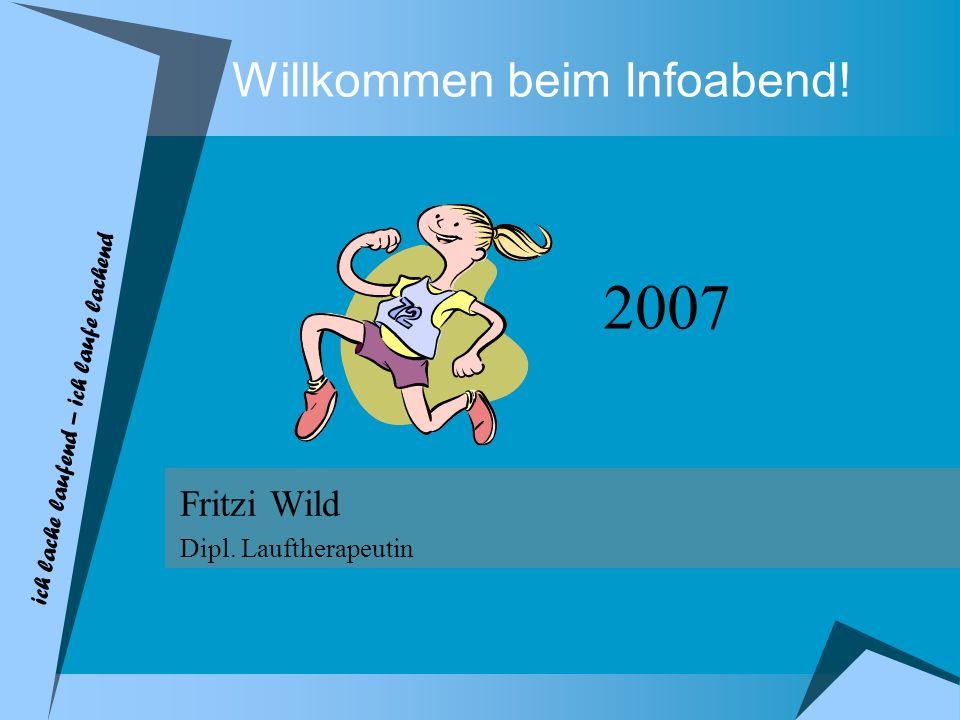 Willkommen beim Infoabend! Fritzi Wild Dipl. Lauftherapeutin 2007 ich lache laufend – ich laufe lachend
