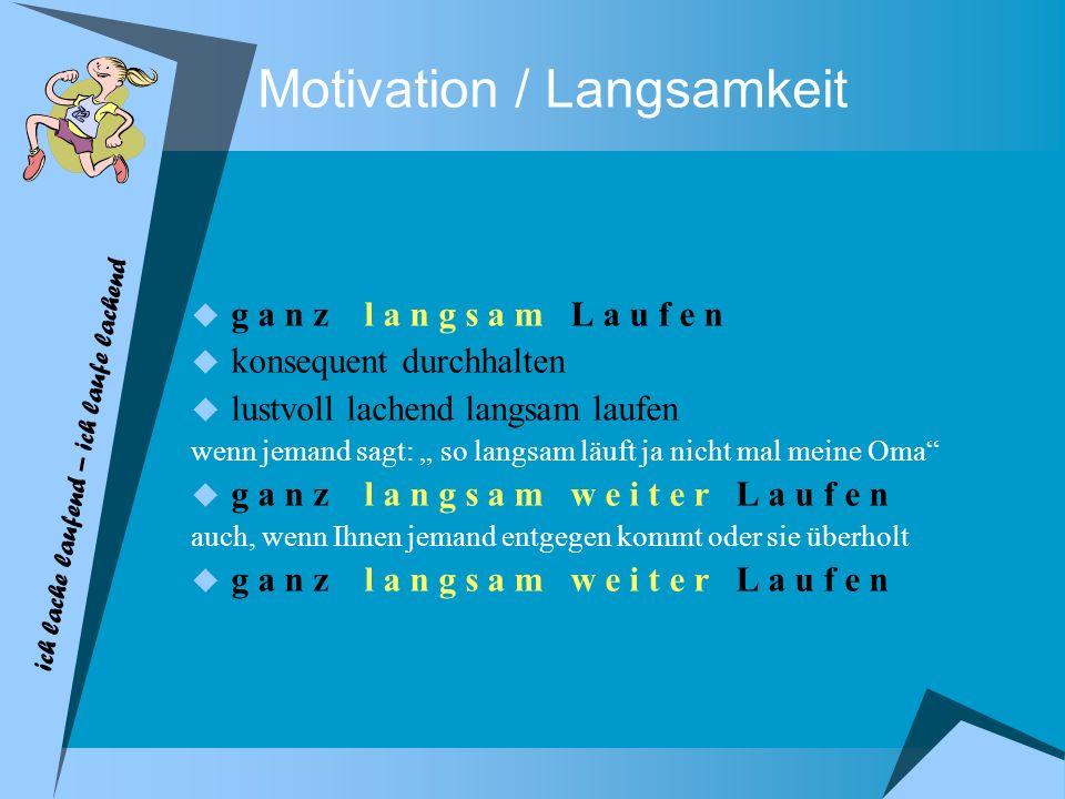 Motivation / Langsamkeit g a n z l a n g s a m L a u f e n konsequent durchhalten lustvoll lachend langsam laufen wenn jemand sagt: so langsam läuft j
