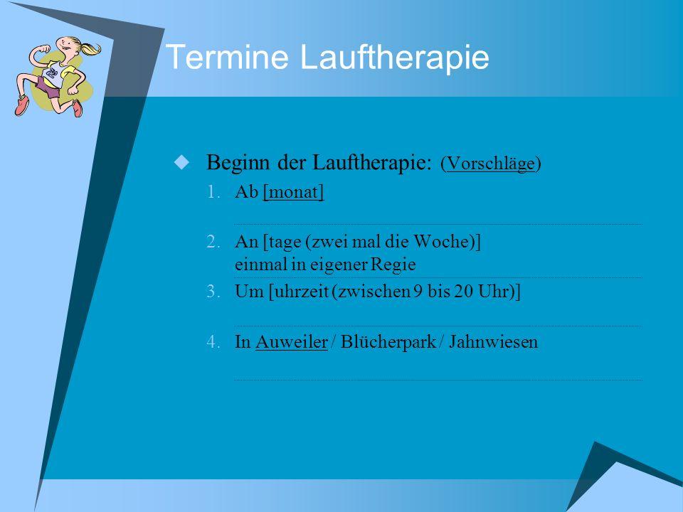 Termine Lauftherapie Beginn der Lauftherapie: (Vorschläge) 1.Ab [monat] 2.An [tage (zwei mal die Woche)] einmal in eigener Regie 3.Um [uhrzeit (zwisch