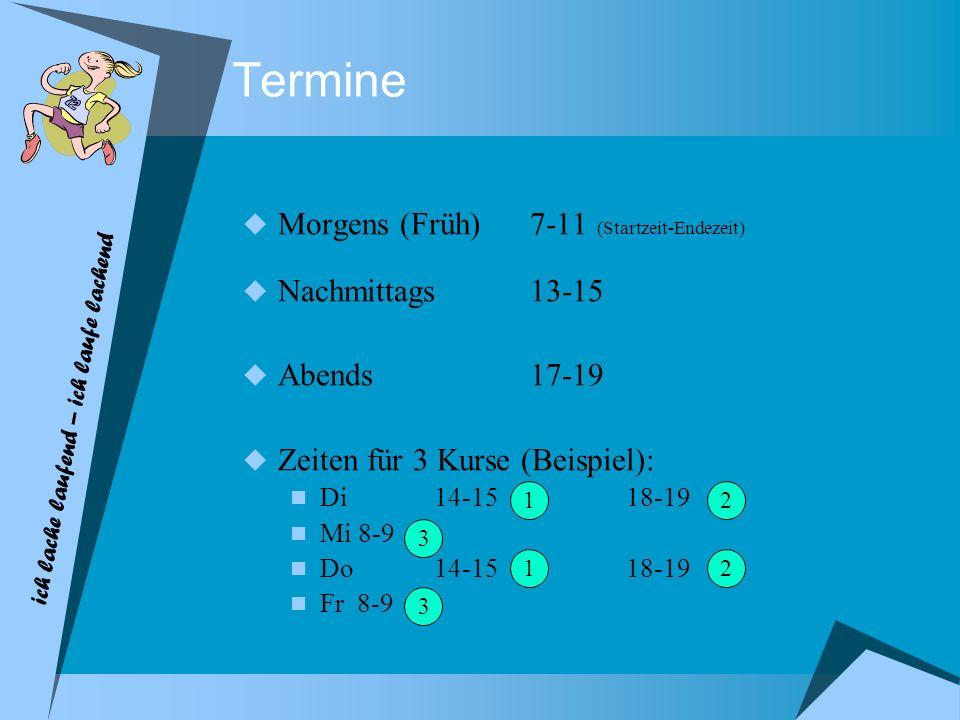 Termine Morgens (Früh) 7-11 (Startzeit-Endezeit) Nachmittags13-15 Abends17-19 Zeiten für 3 Kurse (Beispiel): Di14-1518-19 Mi 8-9 Do14-15 18-19 Fr 8-9