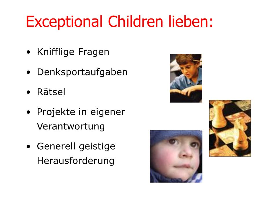 Die Kinder sind geistig weit voraus Motorisch häufig retardiert Sehr anhänglich mit Wunsch nach sehr viel Nähe, was keinen Widerspruch zur Schulreife