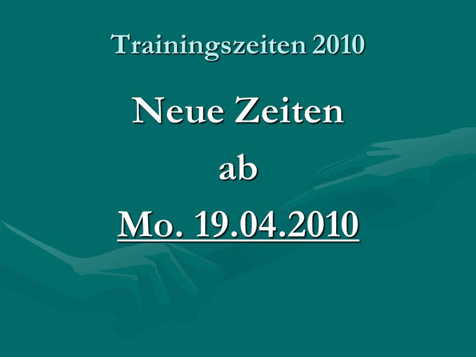 Trainingszeiten 2010 Neue Zeiten ab Mo. 19.04.2010