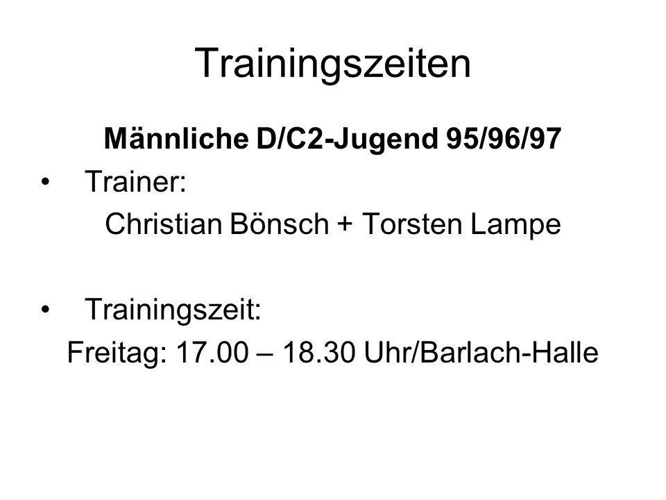 Trainingszeiten Männliche C-Jugend Jg.95/96 Trainer: Malte Bentrup + Frank Schabus Trainingszeit: Montag: 18.00 – 19.00 Uhr/FGH Donnerstag: 17.00 – 18.30 Uhr/FGH