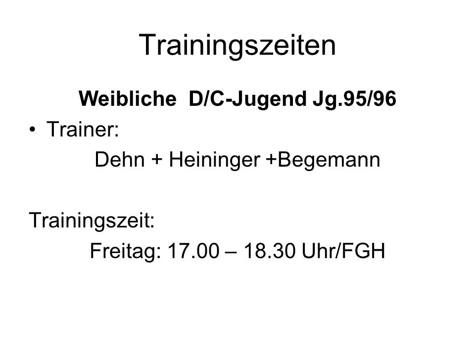 Trainingszeiten Weibliche D/C-Jugend Jg.95/96 Trainer: Dehn + Heininger +Begemann Trainingszeit: Freitag: 17.00 – 18.30 Uhr/FGH