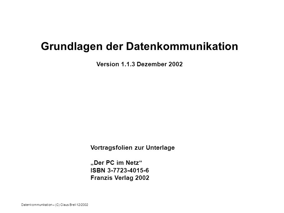 Datenkommunikation – (C) Claus Brell 12/2002 Grundlagen der Datenkommunikation Version 1.1.3 Dezember 2002 Vortragsfolien zur Unterlage Der PC im Netz