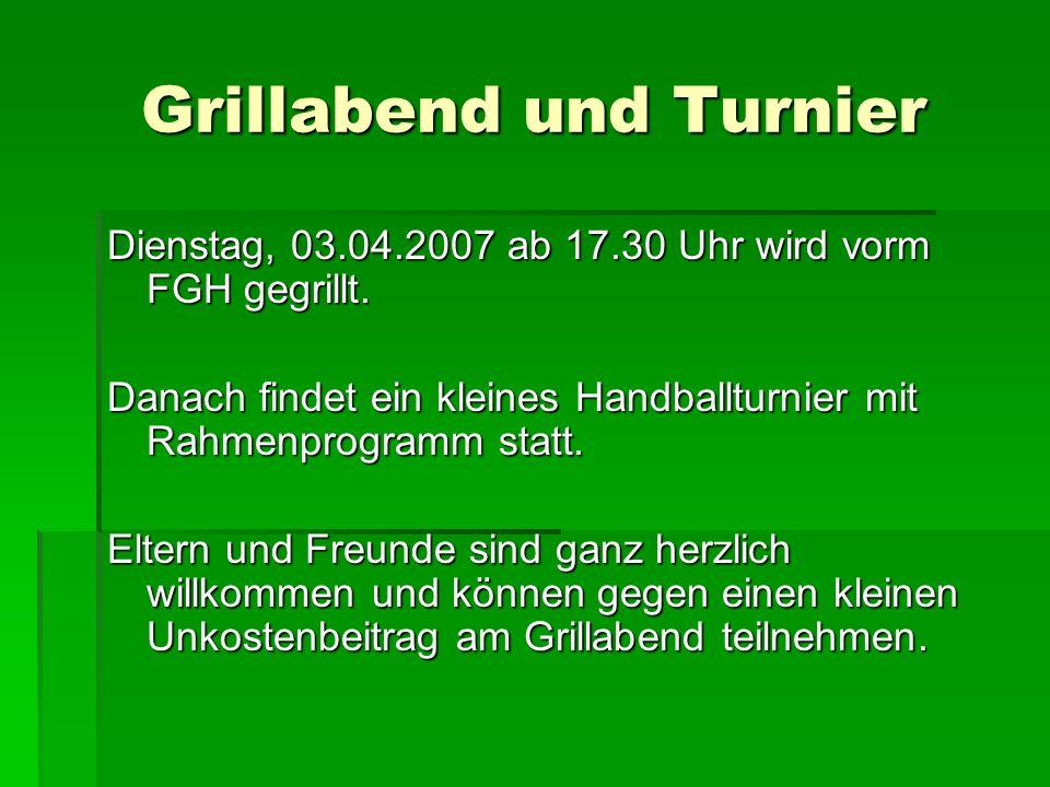Grillabend und Turnier Dienstag, 03.04.2007 ab 17.30 Uhr wird vorm FGH gegrillt. Danach findet ein kleines Handballturnier mit Rahmenprogramm statt. E