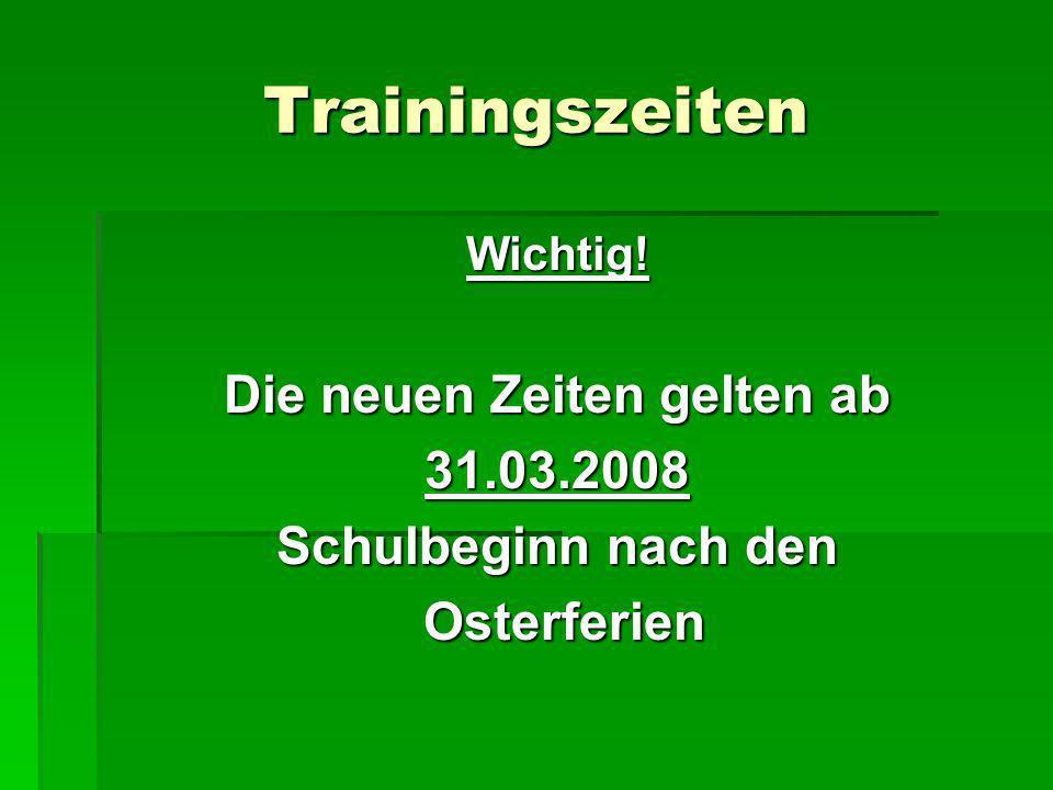 Trainingszeiten Wichtig! Die neuen Zeiten gelten ab 31.03.2008 Schulbeginn nach den Osterferien Osterferien