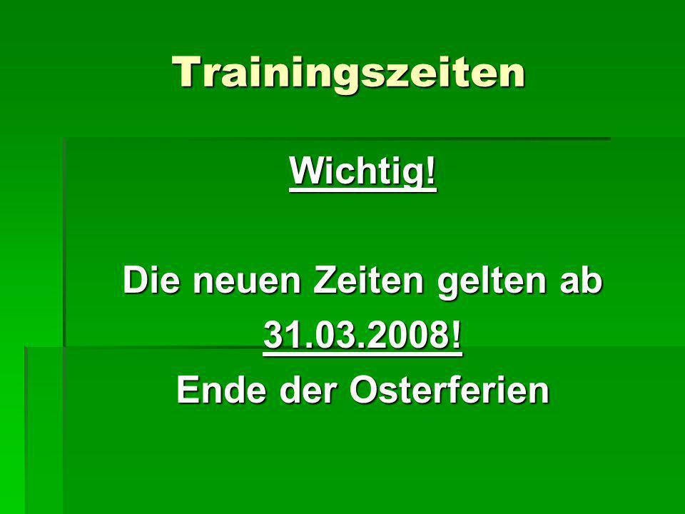 Trainingszeiten Wichtig! Die neuen Zeiten gelten ab 31.03.2008! Ende der Osterferien