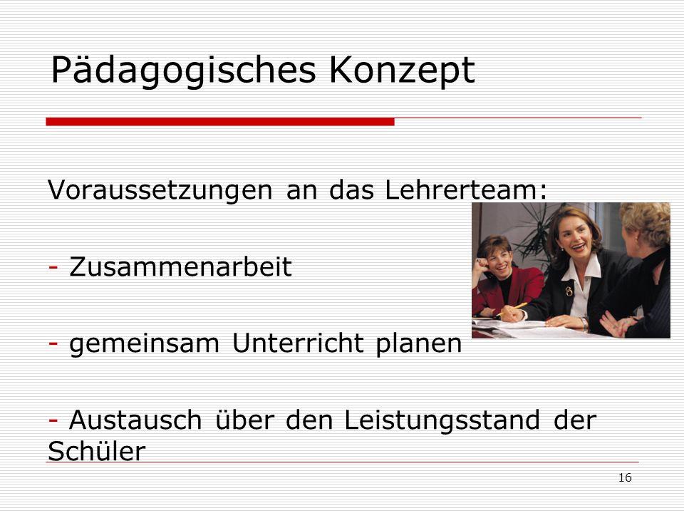 Pädagogisches Konzept Voraussetzungen an das Lehrerteam: - Zusammenarbeit - gemeinsam Unterricht planen - Austausch über den Leistungsstand der Schüle